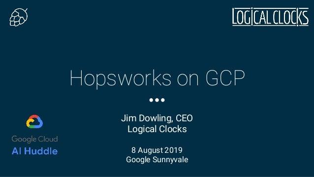 Hopsworks on GCP Jim Dowling, CEO Logical Clocks 8 August 2019 Google Sunnyvale