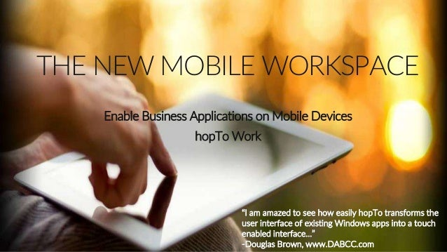 """THE NEW MOBILE WORKSPACE Enable Business Applications on Mobile Devices hopTo Work """"I am amazed to see how easily hopTo tr..."""