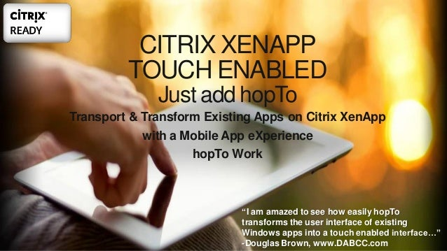 CITRIX XENAPP TOUCH ENABLED Just add hopTo Transport & Transform Existing Apps on Citrix XenApp with a Mobile App eXperien...