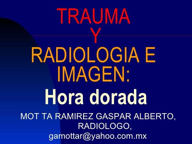 Hora dorada MOT TA RAMIREZ GASPAR ALBERTO, RADIOLOGO, [email_address] TRAUMA   Y  RADIOLOGIA E  IMAGEN: