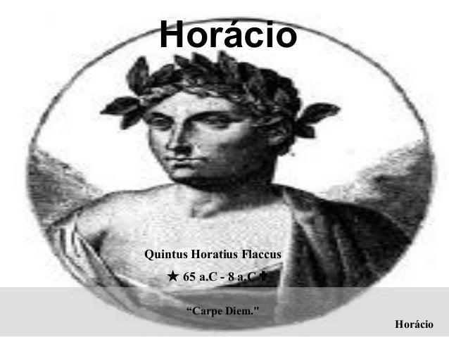 """Carpe Diem."" Horácio Quintus Horatius Flaccus  65 a.C - 8 a.C  Horácio"