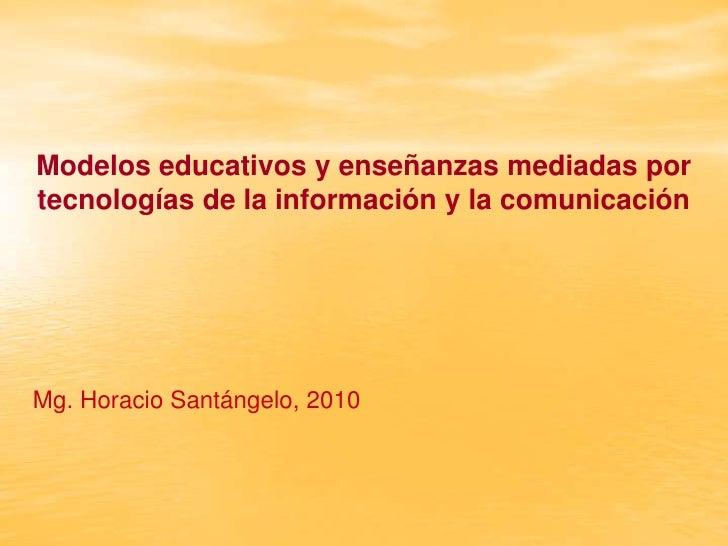 Modelos educativos y enseñanzas mediadas portecnologías de la información y la comunicaciónMg. Horacio Santángelo, 2010