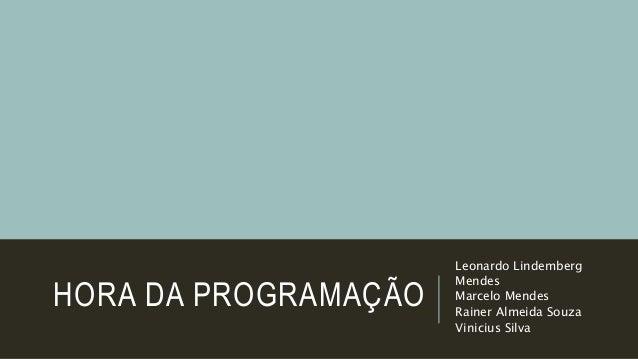 HORA DA PROGRAMAÇÃO Leonardo Lindemberg Mendes Marcelo Mendes Rainer Almeida Souza Vinicius Silva