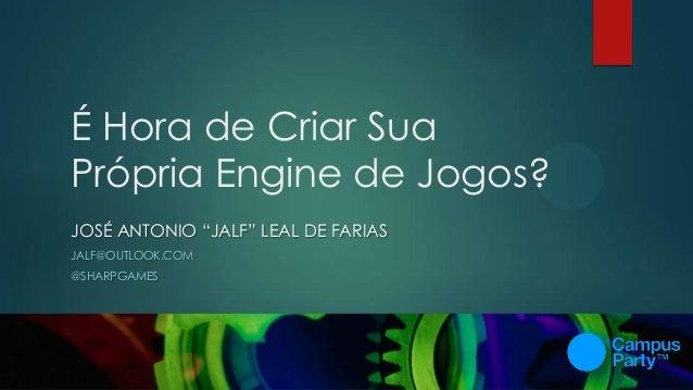 """É Hora de Criar Sua Própria Engine de Jogos? JOSÉ ANTONIO """"JALF"""" LEAL DE FARIAS JALF@OUTLOOK.COM @SHARPGAMES"""