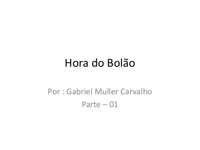 Hora do Bolão Por : Gabriel Muller Carvalho Parte – 01