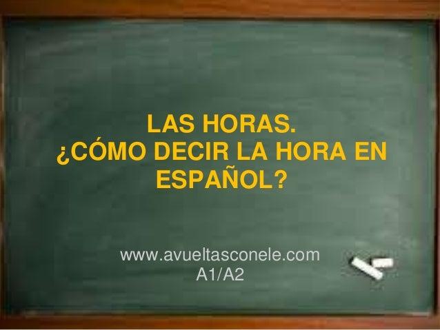 LAS HORAS. ¿CÓMO DECIR LA HORA EN ESPAÑOL? www.avueltasconele.com A1/A2