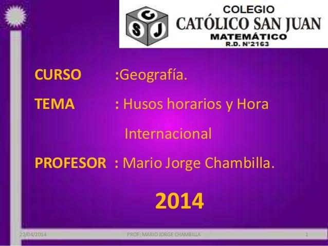 CURSO :Geografía. TEMA : Husos horarios y Hora Internacional PROFESOR : Mario Jorge Chambilla. 2014 22/04/2014 PROF: MARIO...