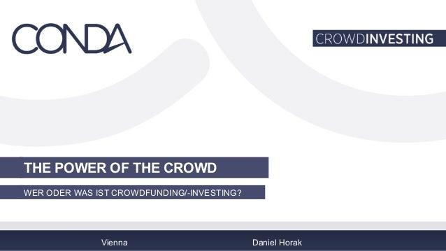 THE POWER OF THE CROWD  WER ODER WAS IST CROWDFUNDING/-INVESTING?  Vienna Daniel Horak