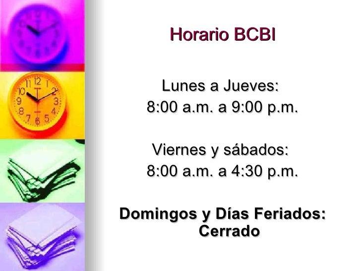 Horario BCBI <ul><li>Lunes a Jueves:  </li></ul><ul><li>8:00 a.m. a 9:00 p.m. </li></ul><ul><li>Viernes y sábados:  </li><...
