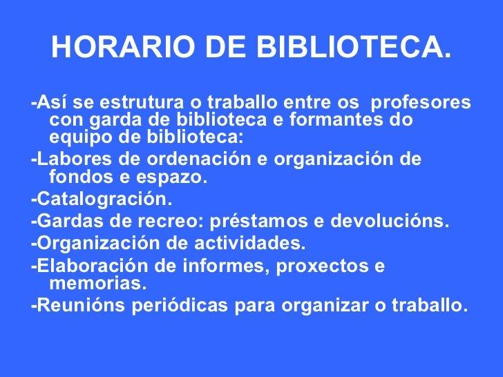 HORARIO DE BIBLIOTECA. <ul><li>-Así se estrutura o traballo entre os  profesores con garda de biblioteca e formantes do eq...