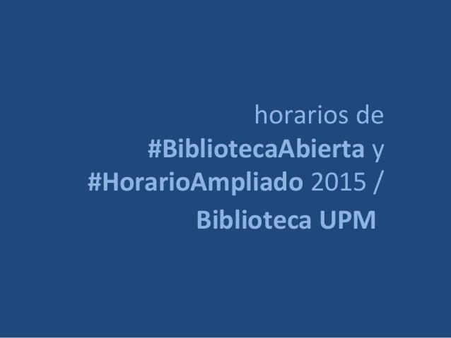 horarios de #BibliotecaAbierta y #HorarioAmpliado 2015 / Biblioteca UPM