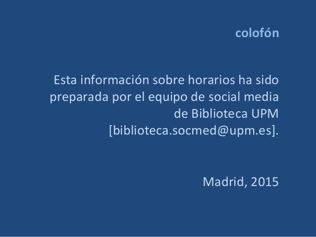 colofón Esta información sobre horarios ha sido preparada por el equipo de social media de Biblioteca UPM [biblioteca.socm...