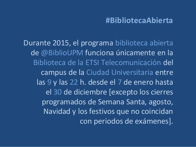 #BibliotecaAbierta Durante 2015, el programa biblioteca abierta de @BiblioUPM funciona únicamente en la Biblioteca de la E...