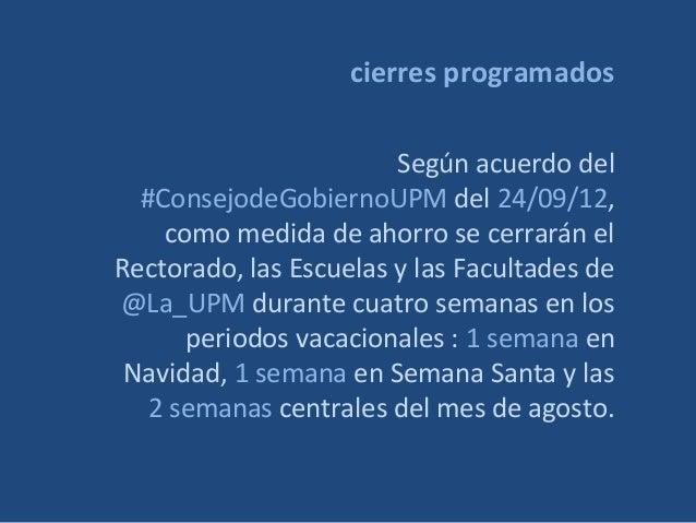 cierres programados Según acuerdo del #ConsejodeGobiernoUPM del 24/09/12, como medida de ahorro se cerrarán el Rectorado, ...