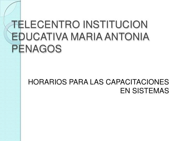 TELECENTRO INSTITUCION EDUCATIVA MARIA ANTONIA PENAGOS<br />HORARIOS PARA LAS CAPACITACIONES EN SISTEMAS<br />