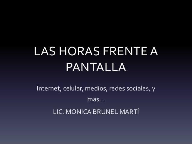 LAS HORAS FRENTE A PANTALLA Internet, celular, medios, redes sociales, y mas… LIC. MONICA BRUNEL MARTÍ