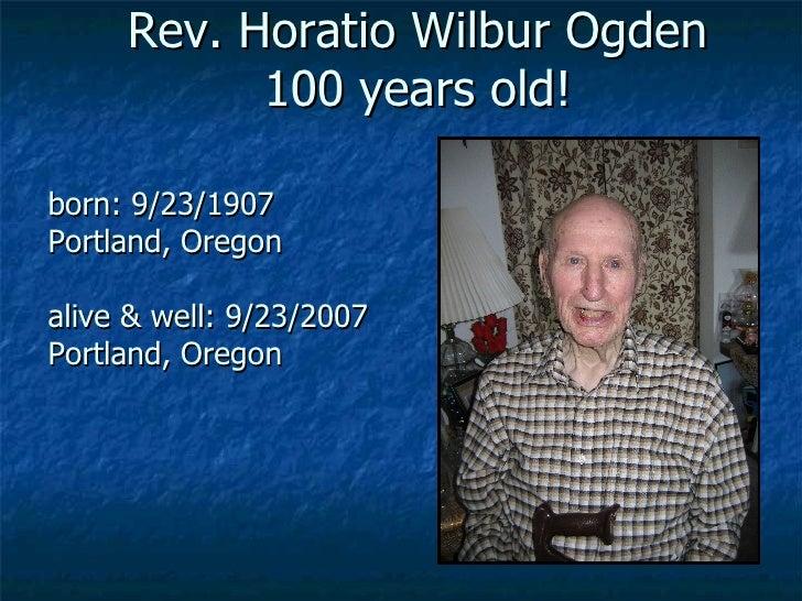 Rev. Horatio Wilbur Ogden 100 years old! born: 9/23/1907 Portland, Oregon alive & well: 9/23/2007 Portland, Oregon