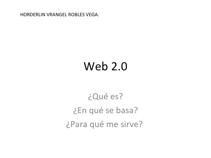 Web 2.0 ¿Qué es? ¿En qué se basa? ¿Para qué me sirve?  HORDERLIN VRANGEL ROBLES VEGA.