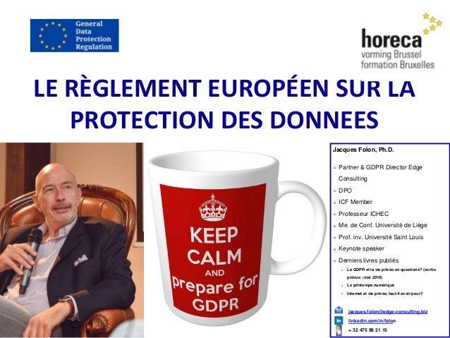 LE RÈGLEMENT EUROPÉEN SUR LA PROTECTION DES DONNEES Jacques Folon, Ph.D. Partner & GDPR Director Edge Consulting DPO ICF M...