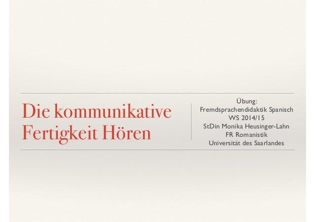 Die kommunikative  Fertigkeit Hören  Übung:  Fremdsprachendidaktik Spanisch  WS 2014/15  StDin Monika Heusinger-Lahn  FR R...