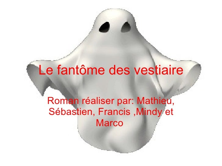 Le fantôme des vestiaire Roman réaliser par: Mathieu, Sébastien, Francis ,Mindy et Marco