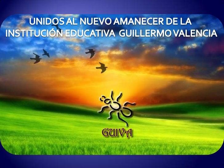 UNIDOS AL NUEVO AMANECER DE LA <br />INSTITUCIÓN EDUCATIVA  GUILLERMO VALENCIA<br />
