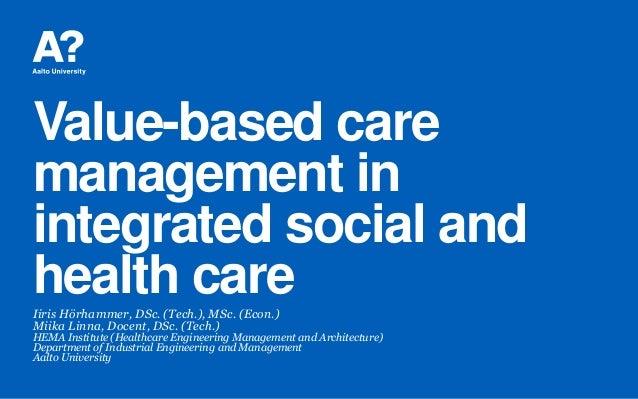Value-based care management in integrated social and health careIiris Hörhammer, DSc. (Tech.), MSc. (Econ.) Miika Linna, D...
