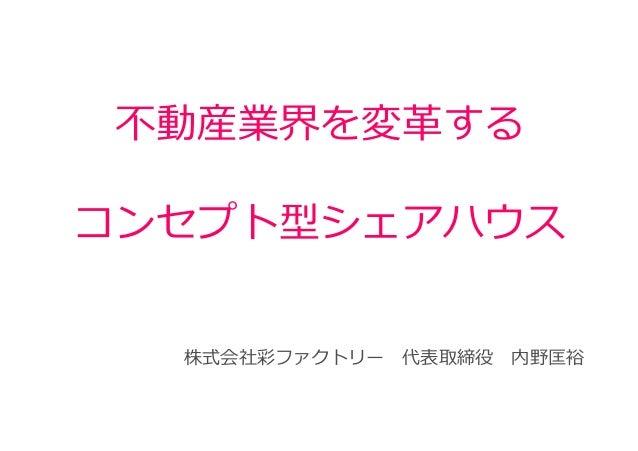 不動産業界を変⾰する コンセプト型シェアハウス 株式会社彩ファクトリー  代表取締役  内野匡裕