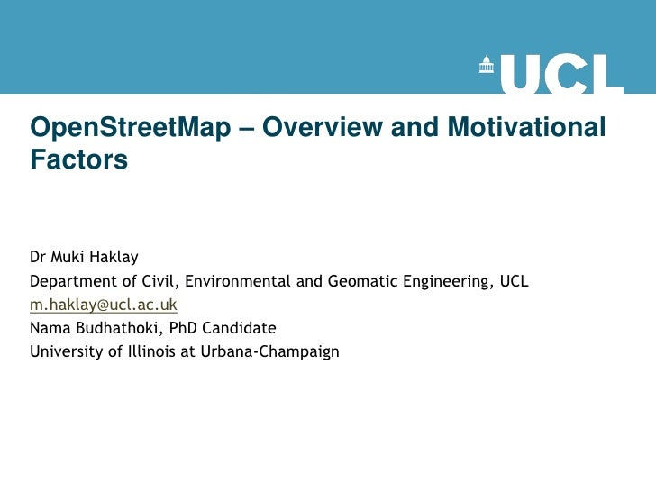 OpenStreetMap – Overview and Motivational Factors   Dr Muki Haklay Department of Civil, Environmental and Geomatic Enginee...