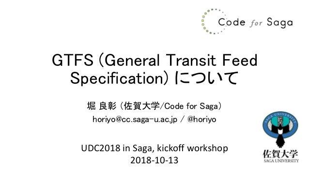 GTFS (General Transit Feed Specification) について 堀 良彰 (佐賀大学/Code for Saga) horiyo@cc.saga-u.ac.jp / @horiyo UDC2018 in Saga,...