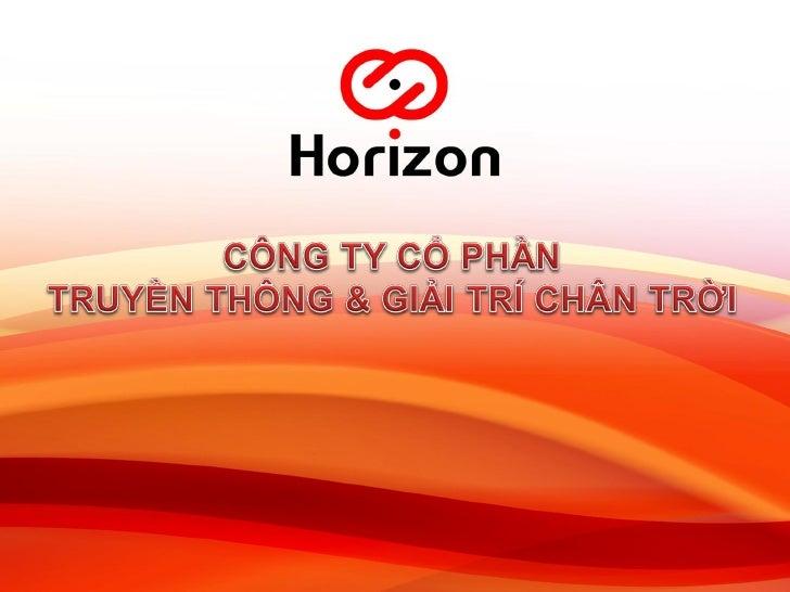 NỘI DUNG1. Tổng quan công ty Horizon.2. Sản phẩm và dịch vụ.3. Khách hàng của Horizon4. Đối tác của Horizon5. Thông tin li...