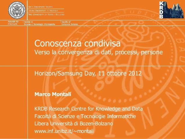 Conoscenza condivisa Verso la convergenza di dati, processi, persone Marco Montali KRDB Research Centre for Knowledge and ...