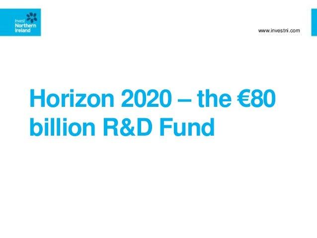 Horizon 2020 – the €80 billion R&D Fund www.investni.com