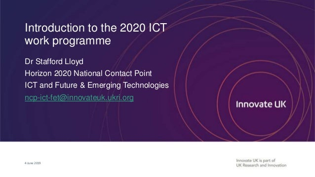 Introduction to the 2020 ICT work programme Dr Stafford Lloyd Horizon 2020 National Contact Point ICT and Future & Emergin...