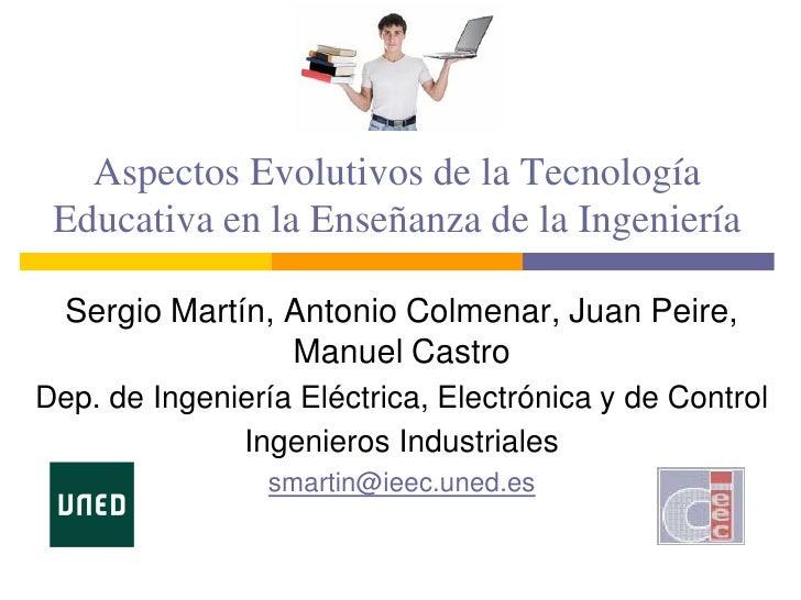 Aspectos Evolutivos de la Tecnología  Educativa en la Enseñanza de la Ingeniería    Sergio Martín, Antonio Colmenar, Juan ...