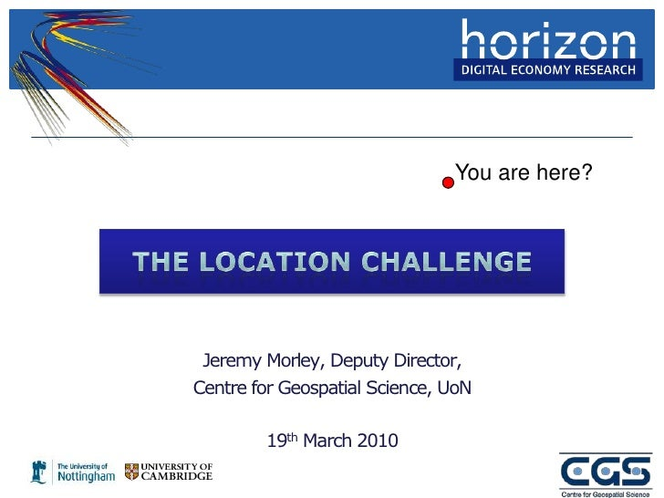 You are here?<br />The Location Challenge<br />Jeremy Morley, Deputy Director,<br />Centre for Geospatial Science, UoN<br ...