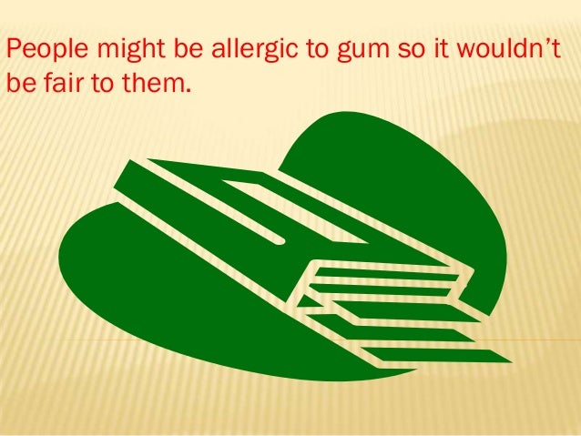 People might be allergic to gum so it wouldn'tbe fair to them.