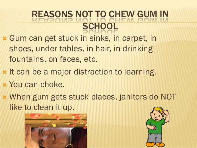 REASONS NOT TO CHEW GUM IN                SCHOOL Gum can get stuck in sinks, in carpet, in  shoes, under tables, in hair,...