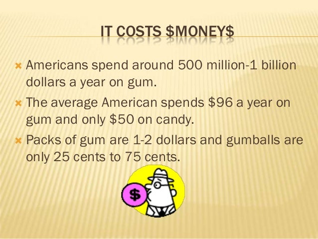 IT COSTS $MONEY$ Americans spend around 500 million-1 billion  dollars a year on gum. The average American spends $96 a ...