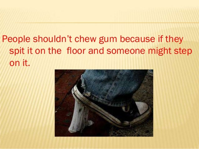 People shouldn't chew gum because if they spit it on the floor and someone might step on it.