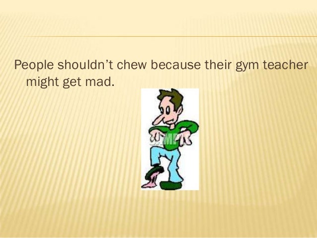 People shouldn't chew because their gym teacher  might get mad.