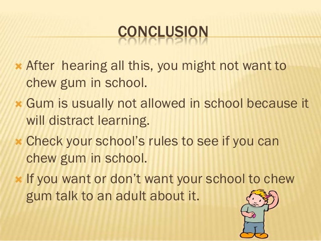 CONCLUSION After hearing all this, you might not want to  chew gum in school. Gum is usually not allowed in school becau...