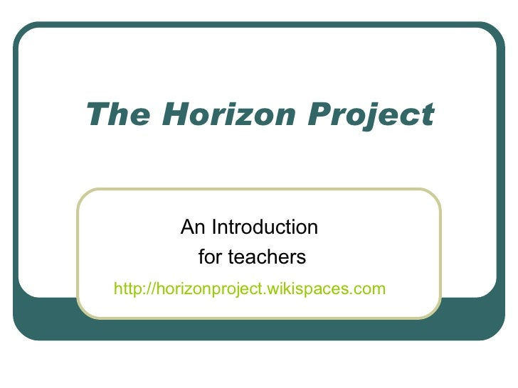 The Horizon Project An Introduction  for teachers http://horizonproject.wikispaces.com