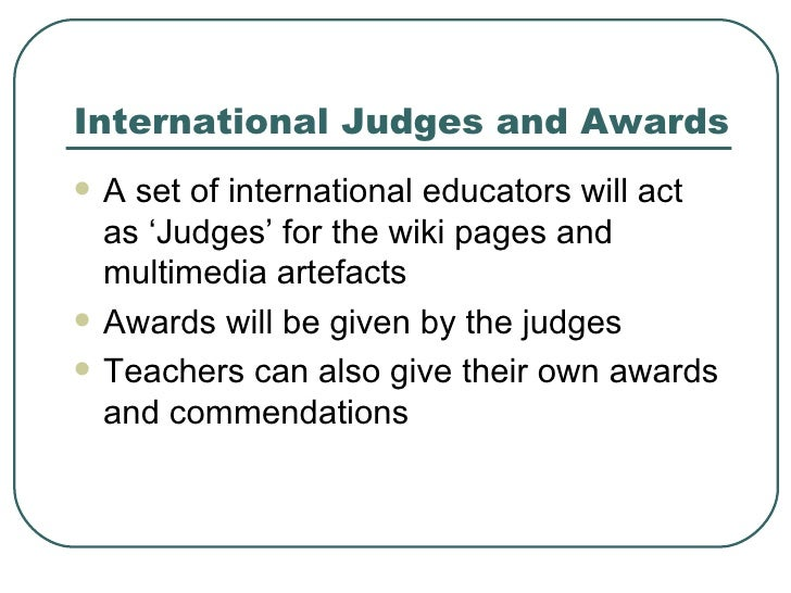 International Judges and Awards <ul><li>A set of international educators will act as 'Judges' for the wiki pages and multi...