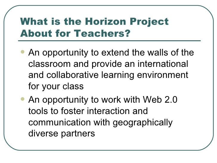 What is the Horizon Project About for Teachers? <ul><li>An opportunity to extend the walls of the classroom and provide an...
