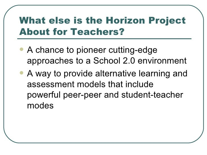 What else is the Horizon Project About for Teachers? <ul><li>A chance to pioneer cutting-edge approaches to a School 2.0 e...