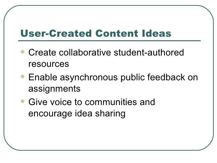 User-Created Content Ideas <ul><li>Create collaborative student-authored resources </li></ul><ul><li>Enable asynchronous p...