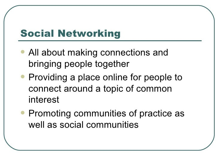 Social Networking <ul><li>All about making connections and bringing people together </li></ul><ul><li>Providing a place on...