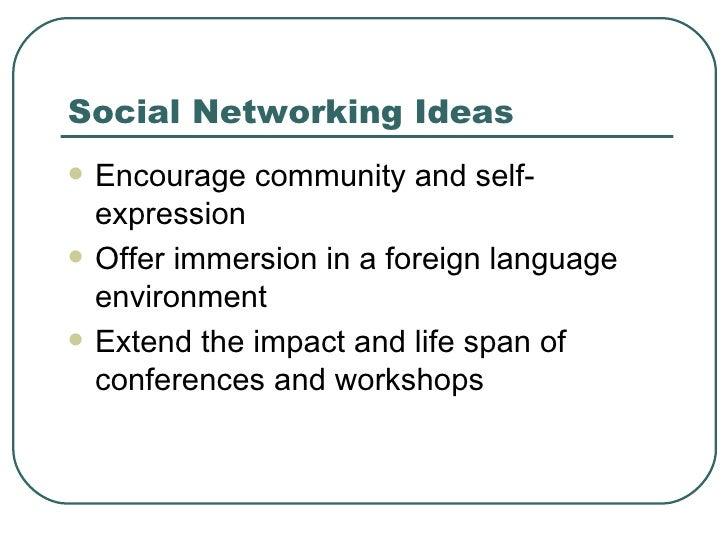 Social Networking Ideas <ul><li>Encourage community and self-expression </li></ul><ul><li>Offer immersion in a foreign lan...