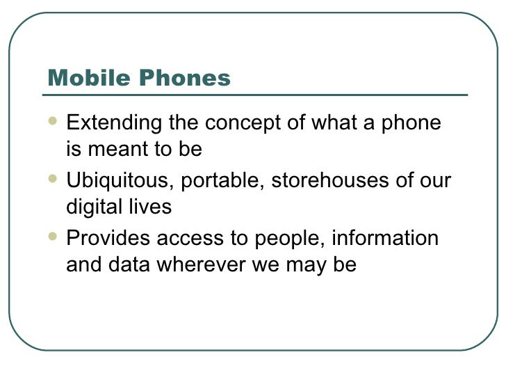 Mobile Phones <ul><li>Extending the concept of what a phone is meant to be </li></ul><ul><li>Ubiquitous, portable, storeho...